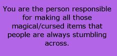 You are the person responsible for making all those magical/cursed items that people are always stumbling across.