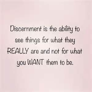 Discernment is the ability to see things for what they REALLY are and not for what you WANT them to be.