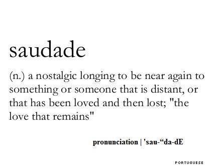 Saudade (noun): a nostalgic longing to be near again to someone that is distant, or that has been loved and then lost; 'the love that remains'. Portuguese.