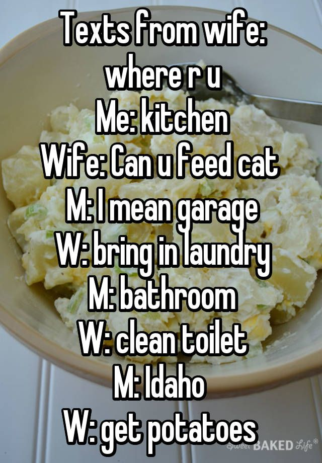 Texts from wife: where r u Me: kitchen Wife: Can u feed cat M: I mean garage W: bring in laundry M: bathroom W: clean toilet M: Idaho W: get potatoes