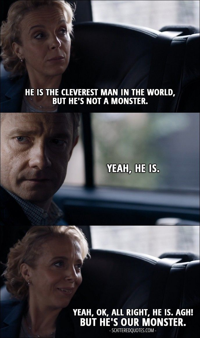 Quote from Sherlock 4x02 │  Mary Watson: He is the cleverest man in the world, but he's not a monster. John Watson: Yeah, he is. Mary Watson: Yeah, OK, all right, he is. Agh! But he's our monster. │ #Sherlock #Quotes