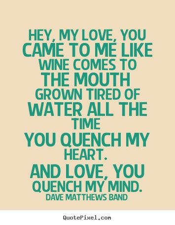 Dave Matthews Band poster quote - Hey, my love, you came to me like wine comes to the mouth grown.. - Love quotes