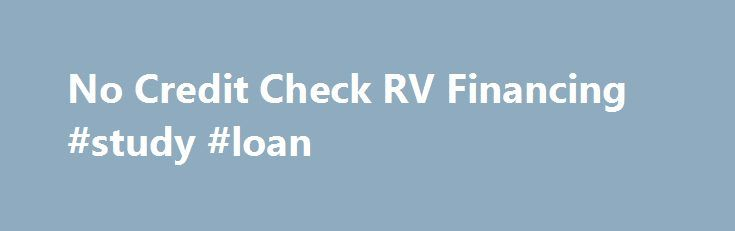 No Credit Check RV Financing #study #loan http://loan-credit.nef2.com/no-credit-check-rv-financing-study-loan/  #no credit check loans # RV Financing Bad Credit No Credit Check RV Financing RV financing loans can be some of the most complicated and difficult parts of purchasing a motorhome or recreational vehicle, especially if you are buying a used model RV or motorhome and are looking to save on no credit check rv loans. It s usually the financing where many dealerships tend to make the…