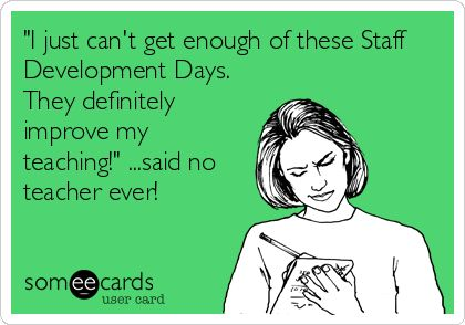 'I just can't get enough of these Staff Development Days. They definitely improve my teaching!' ...said no teacher ever!