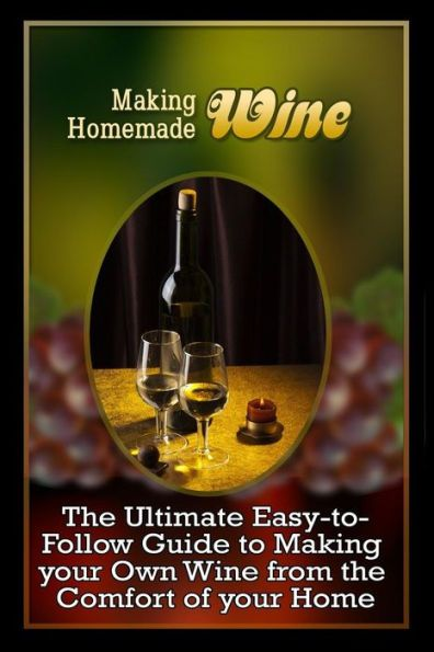 Making Homemade Wine: The Ultimate Easy-to-Follow Guide to Making your Own Quality Wine from the Com