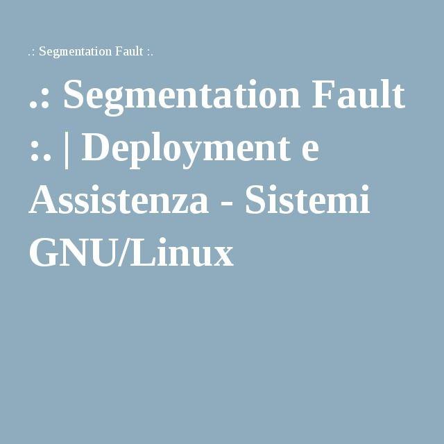 .: Segmentation Fault :. | Deployment e Assistenza - Sistemi GNU/Linux
