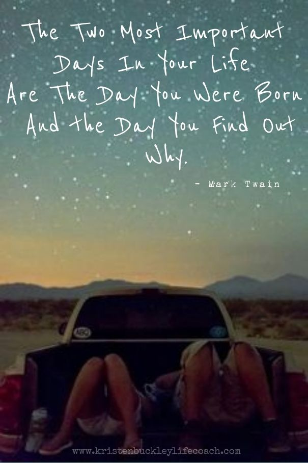"""""""The two most important days of your life are the day you are born and the day you find out why."""" ~ Mark Twain"""