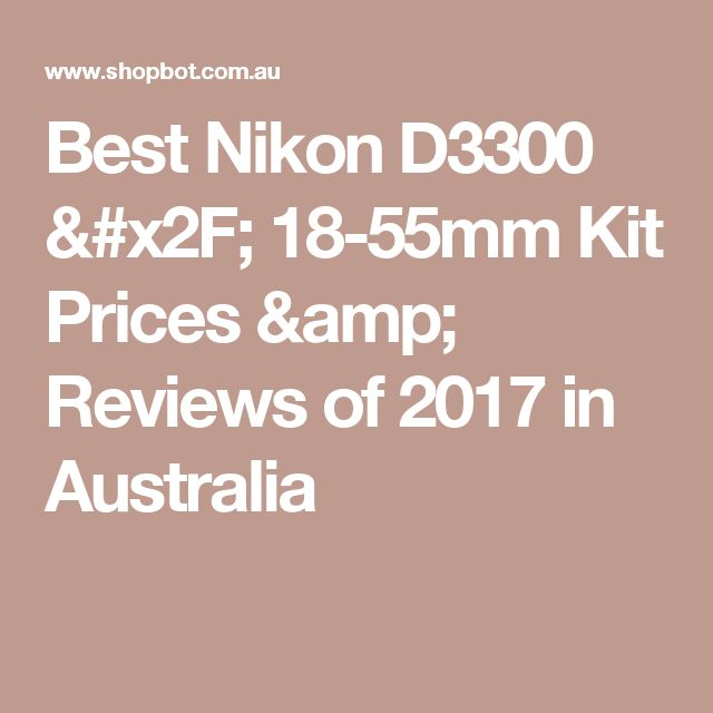 Best Nikon D3300 / 18-55mm Kit Prices & Reviews of 2017 in Australia