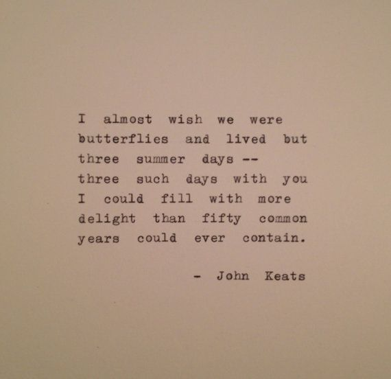 "John Keats ""I almost wish we were butterflies and liv'd but three summer days - three such days with you I could fill with more delight than fifty common years could ever contain.""   ― John Keats, Bright Star: Love Letters and Poems of John Keats to Fanny Brawne"