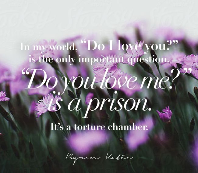 "In my world, ""Do I love you?"" is the only important question. ""Do you love me?"" is a prison. It's a torture chamber.   —Byron Katie"