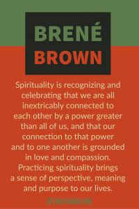Spirituality is recognizing and celebrating that we are all inextricably connected to each other by a power greater than all of us, and that our connection to that power and to one another is grounded in love and compassion. Practicing spirituality brings a sense of perspective, meaning and purpose to our lives. #BreneBrown, #Codependent, #TracyMalone, #Tracyamalone, #recovery, #redflags, #gaslighting, #lovebombing, #love, #divorce, #relationship, #SelfHelp, #Gaslighting, #SelfRecovery