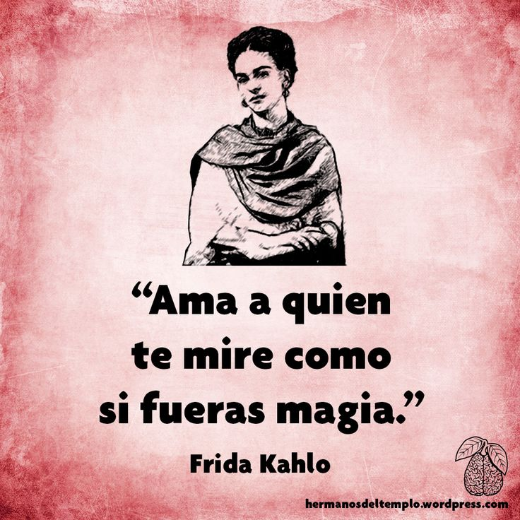 """Ama a quien te mire como si fueras magia"". Frida Kahlo"