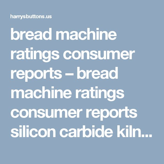 bread machine ratings consumer reports – bread machine ratings consumer reports silicon carbide kiln shelves types of lily plants air tiger ozone generator wholesale tanning bed bulbs blazer coon hunting lights stihl 028 av specs mimosa hostilis root bark bulk fireside ultra wood pellets