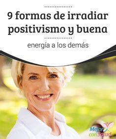 9 formas de irradiar positivismo y buena energía a los demás  Irradiar positivismo y buena energía a los demás es una cualidad que puede mejorar nuestra calidad de vida. Descubre 9 sencillas formas de hacerlo.