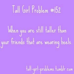 Trilogy... Even if every other girl wore heels I would still be taller than them all