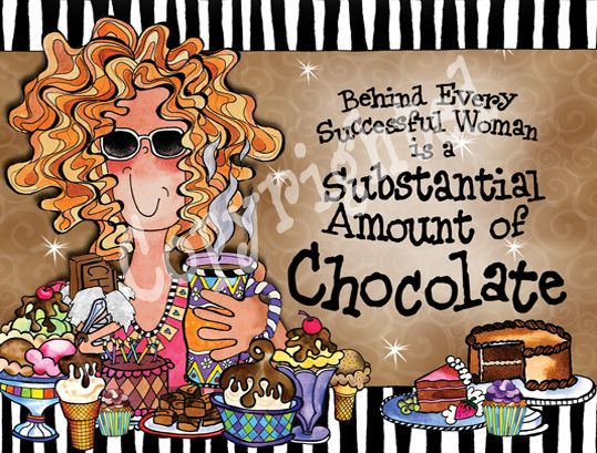''Behind every successful Woman is a Substantial amount of CHOCOLATE''. -Suzy Toronto