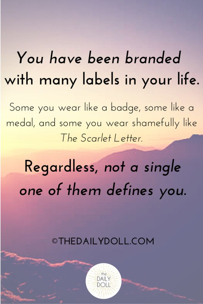 you have been branded with many labels in your life some you wear