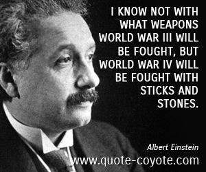 Wisdom quotes - I know not with what weapons World War III will be fought, but World War IV will be fought with sticks and stones.