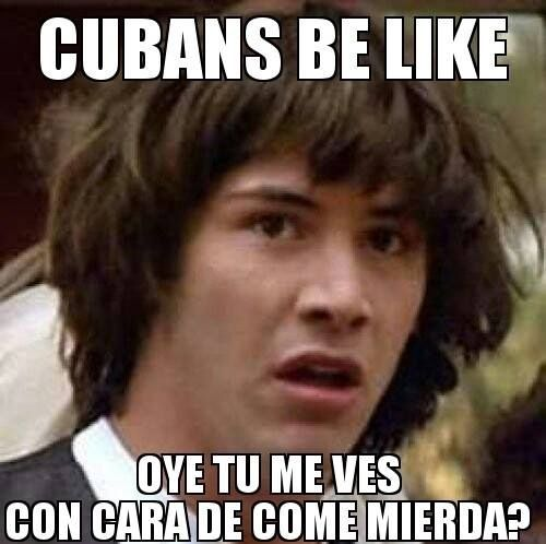 Cara de comemierda !! Cubans be like .