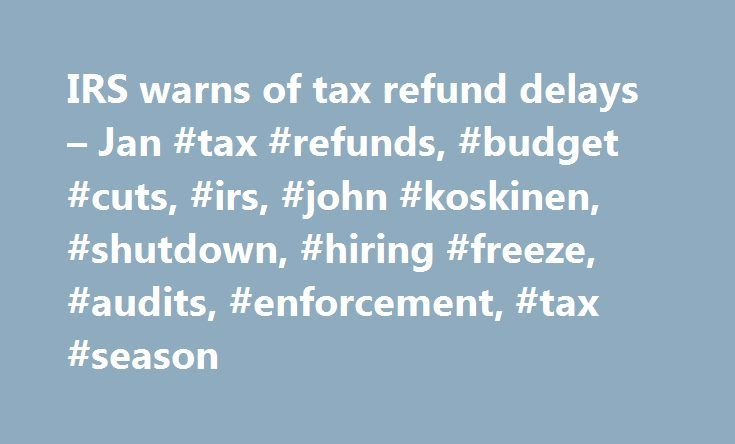 IRS warns of tax refund delays – Jan #tax #refunds, #budget #cuts, #irs, #john #koskinen, #shutdown, #hiring #freeze, #audits, #enforcement, #tax #season http://washington.nef2.com/irs-warns-of-tax-refund-delays-jan-tax-refunds-budget-cuts-irs-john-koskinen-shutdown-hiring-freeze-audits-enforcement-tax-season/  # IRS warns of tax refund delays The IRS normally issues taxpayer refunds quickly. But this year, some filers are going to have to wait. Due to budget cuts, people who file paper tax…