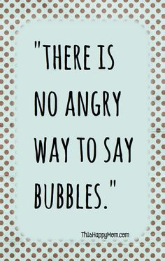 """""""There is no angry way to say bubbles."""" > It's true! #FeelGoodQuotes"""