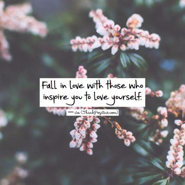Fall in love with those who inspire you to love yourself. via (ThinkPozitive.com)