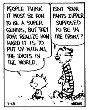 """People think it must be fun to be super genius, but they don't realize how hard it is to put up with all the idiots in the world."" (Calvin and Hobbes)"