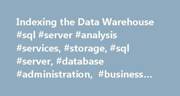 Indexing the Data Warehouse #sql #server #analysis #services, #storage, #sql #server, #database #administration, #business #intelligence http://malta.remmont.com/indexing-the-data-warehouse-sql-server-analysis-services-storage-sql-server-database-administration-business-intelligence/  # Indexing the Data Warehouse Indexing the data warehouse can reduce the amount of time it takes to see query results. When indexing dimensions, you ll want to index on the dimension key. When indexing the fact…