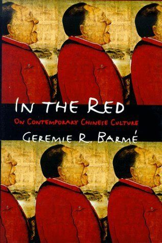 In the red : on contemporary Chinese culture / Geremie R. Barmé