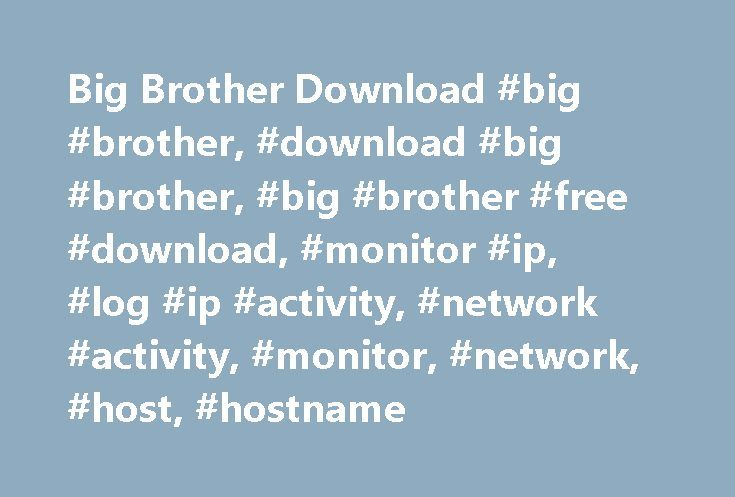 Big Brother Download #big #brother, #download #big #brother, #big #brother #free #download, #monitor #ip, #log #ip #activity, #network #activity, #monitor, #network, #host, #hostname http://honolulu.remmont.com/big-brother-download-big-brother-download-big-brother-big-brother-free-download-monitor-ip-log-ip-activity-network-activity-monitor-network-host-hostname/  # Big Brother is an application designed to monitor your network activities. It can record your entire time spent on a certain…
