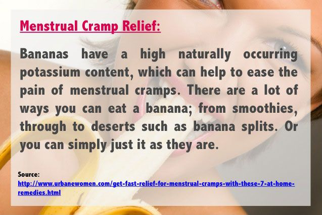 Menstrual cramp relief: Bananas have a high naturally occurring potassium content, which can help to ease the pain of menstrual cramps. There are a lot of ways you can eat a banana; from smoothies, through to deserts such as banana splits. Or you can simply just it as they are.