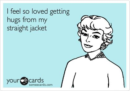 I feel so loved getting hugs from my straight jacket. | Some E ...