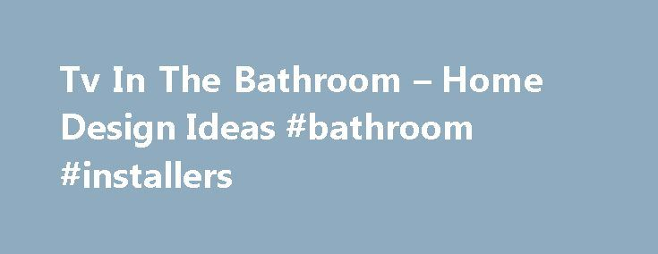 Tv In The Bathroom – Home Design Ideas #bathroom #installers http://bathroom.nef2.com/2017/04/25/tv-in-the-bathroom-home-design-ideas-bathroom-installers/  #tv for bathroom Tv In The Bathroom A Number Of Companies Now Inspiration Tv In The. 32 Inch Waterproof Lcd Tv Classy Tv In The. For Some People Their Gorgeous Tv In The. Waterproof Tv Enchanting Tv In The. Tv…  Read more