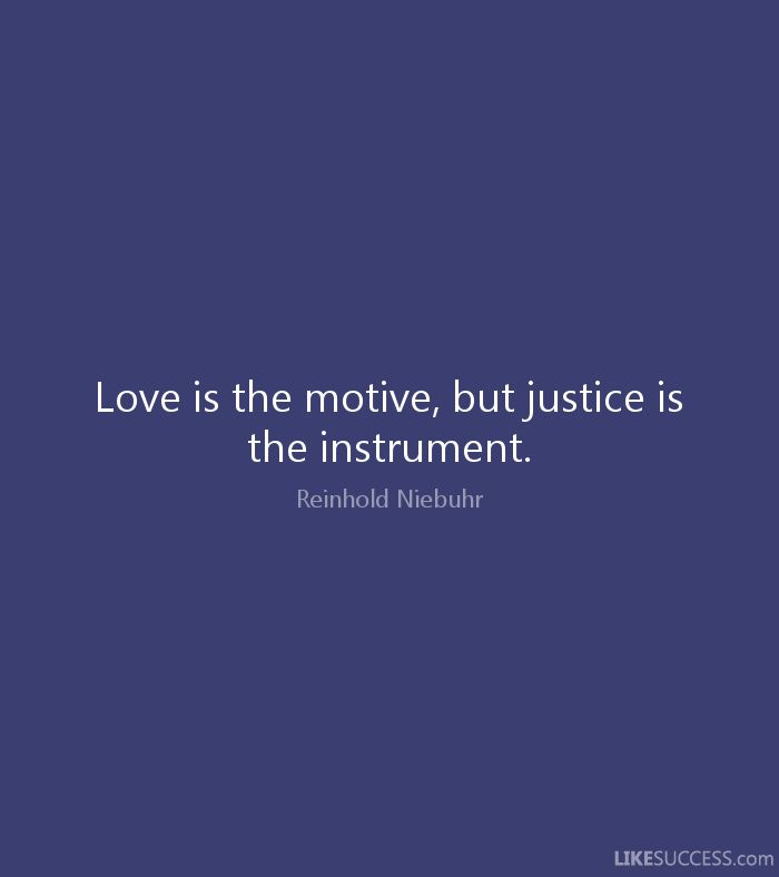 Love is the motive, but justice is the instrument. - Reinhold Niebuhr