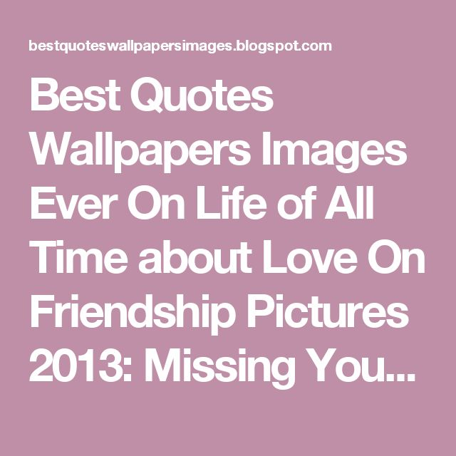 Best Quotes Wallpapers Images Ever On Life of All Time about Love On Friendship Pictures 2013: Missing Your Best Friend Quotes Images Pictures Pics Wallpapers 2013