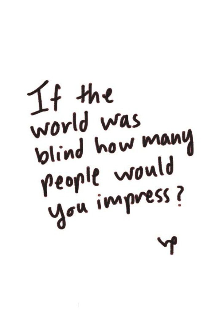 If the world was blind how many people would you impress?