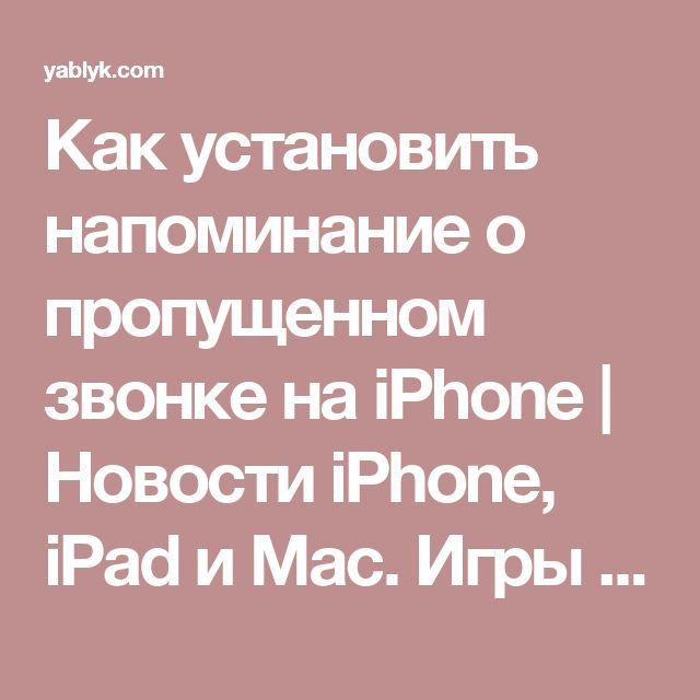Как установить напоминание о пропущенном звонке на iPhone | Новости iPhone, iPad и Mac. Игры и программы для iPhone, обзоры и инструкции