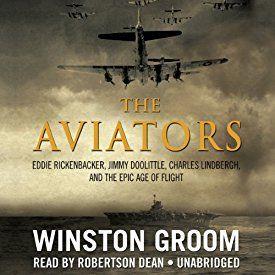 The Aviators: Eddie Rickenbacker, Jimmy Doolittle, Charles Lindbergh, and the Epic Age of Flight   [Winston Groom]
