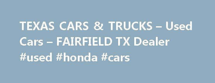 TEXAS CARS & TRUCKS – Used Cars – FAIRFIELD TX Dealer #used #honda #cars http://spain.remmont.com/texas-cars-trucks-used-cars-fairfield-tx-dealer-used-honda-cars/  #cars and trucks for sale # TEXAS CARS & TRUCKS – FAIRFIELD TX, 75840 TEXAS CARS & TRUCKS in TX has a committed group of sales employees with several years of knowledge about the Used Cars, Pickup Trucks industry and consumer's needs. Search our online dealership lot, request more information about our FAIRFIELD Used Cars, Used…