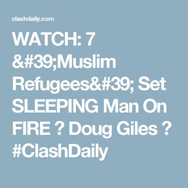 WATCH: 7 'Muslim Refugees' Set SLEEPING Man On FIRE ⋆ Doug Giles ⋆ #ClashDaily