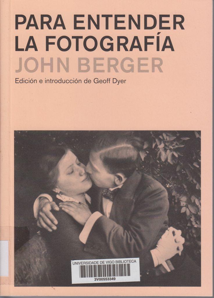 Para entender la fotografía / John Berger ; edición e introducción de Geoff Dyer Barcelona : Gustavo Gili, 2015