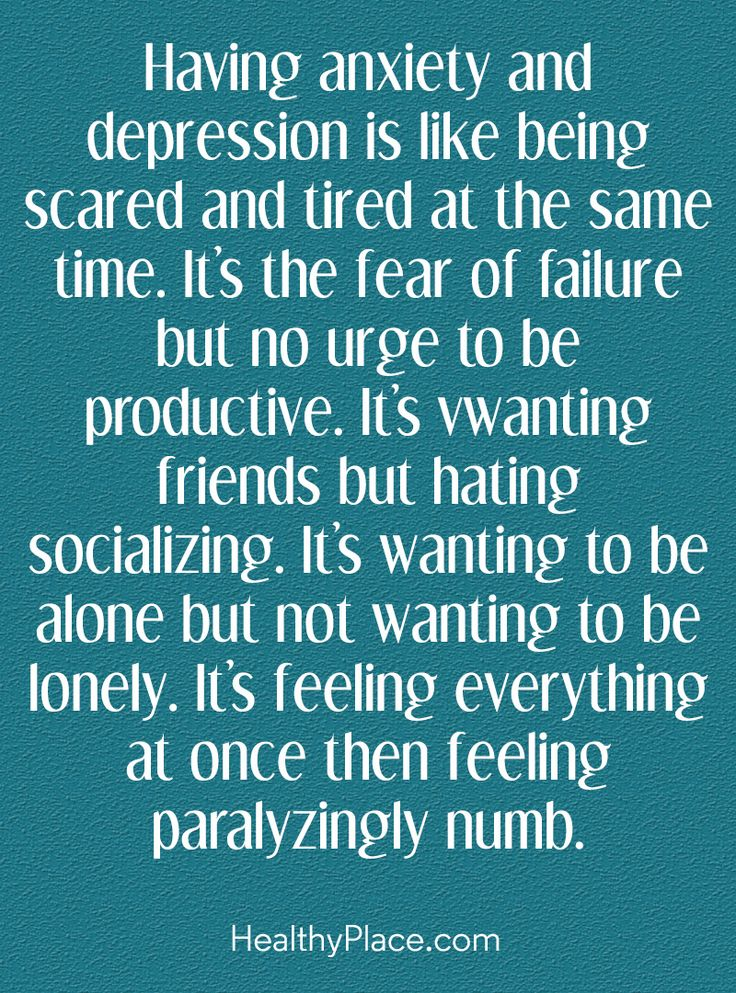 Quote in depression: Having anxiety and depression is like being scared and tired at the same time. It's the fear of failure but no urge to be productive, It's wanting friends but hating socializing. It's feeling everything at once then feeling paralyzingly numb. www.HealthyPlace.com