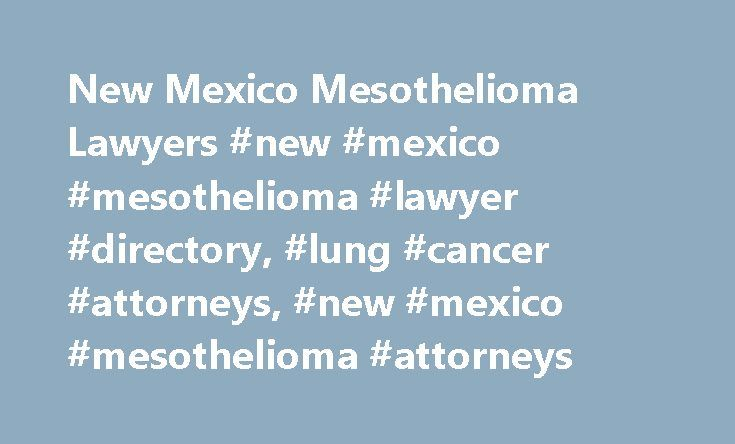 New Mexico Mesothelioma Lawyers #new #mexico #mesothelioma #lawyer #directory, #lung #cancer #attorneys, #new #mexico #mesothelioma #attorneys http://stock.nef2.com/new-mexico-mesothelioma-lawyers-new-mexico-mesothelioma-lawyer-directory-lung-cancer-attorneys-new-mexico-mesothelioma-attorneys/  New Mexico Mesothelioma Lawyers There are many people in New Mexico that are suffering from Mesothelioma, a terminal lung disease. This cancer attacks the lungs and causes bloody phlegm, pain in the…