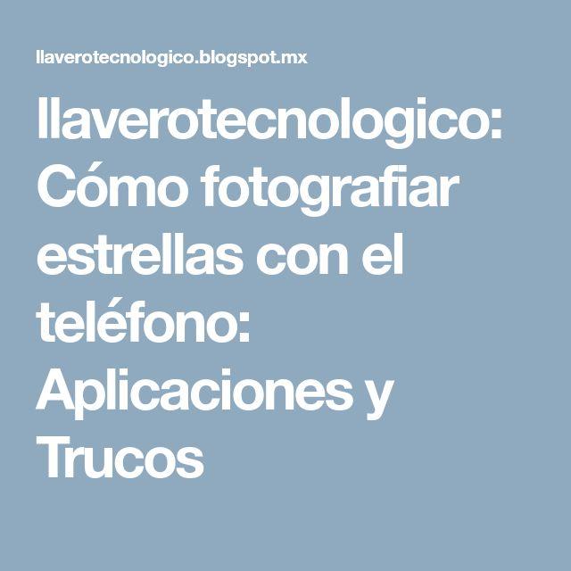 llaverotecnologico: Cómo fotografiar estrellas con el teléfono: Aplicaciones y Trucos