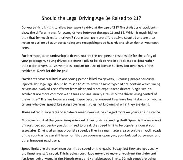essays on raising the driving age By raising the legal driving age to 18 can help achieve all goals in this country, by law, people become adults at the age of 18 they are more responsible with themselves, and.