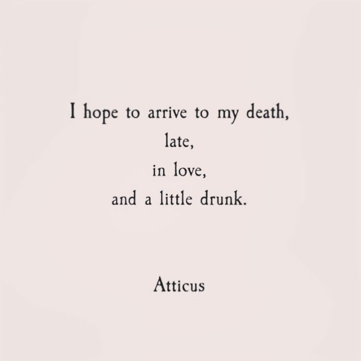 I know I will arrive to my death late, in love and a little drunk.  That's how I live my life.