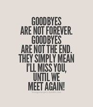 Goodbyes are not forever. Goodbyes are not the end. They simply mean i'll miss you until we meet again.