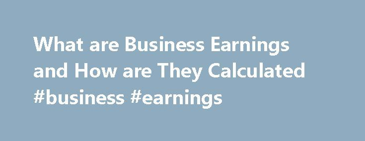 What are Business Earnings and How are They Calculated #business #earnings http://earnings.remmont.com/what-are-business-earnings-and-how-are-they-calculated-business-earnings-3/  #business earnings # Earnings of a Business and How Earnings are Calculated Updated January 08, 2016 What are Business Earnings and Why are Earnings Important? Earnings are important to any business. The basic definition of the term earnings is simple, but the concept of earnings has many uses. The earnings of a…