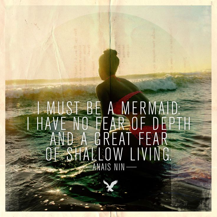 """I must be a mermaid. I have no fear of depth and a great fear of shallow living."""