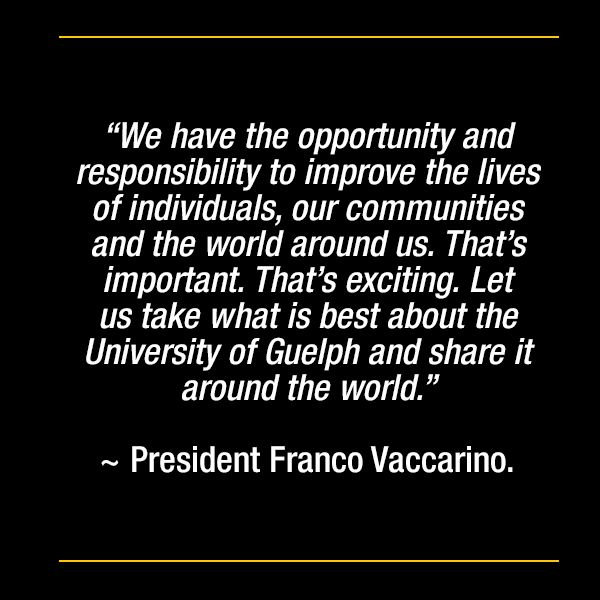 """We have the opportunity and responsibility to improve the lives of individuals, our communities and the world around us. That's important. That's exciting. Let us take what is best about the University of Guelph and share it around the world."" ~ President Franco Vaccarino."